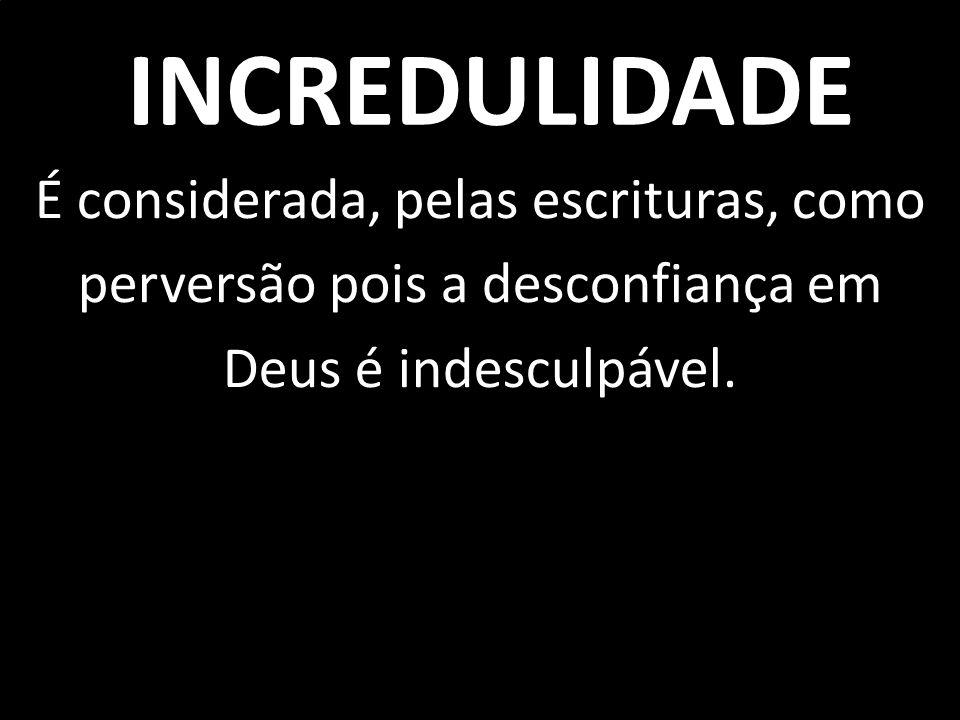 É considerada, pelas escrituras, como perversão pois a desconfiança em Deus é indesculpável. INCREDULIDADE