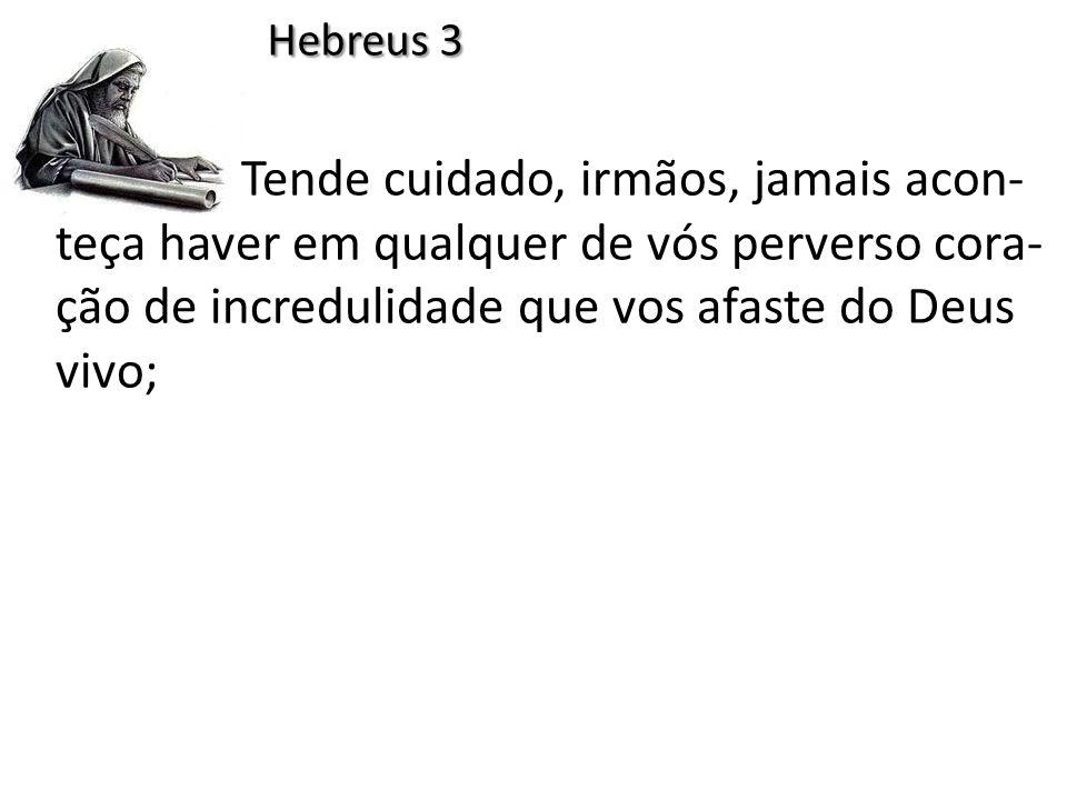 Tende cuidado, irmãos, jamais acon- teça haver em qualquer de vós perverso cora- ção de incredulidade que vos afaste do Deus vivo; Hebreus 3