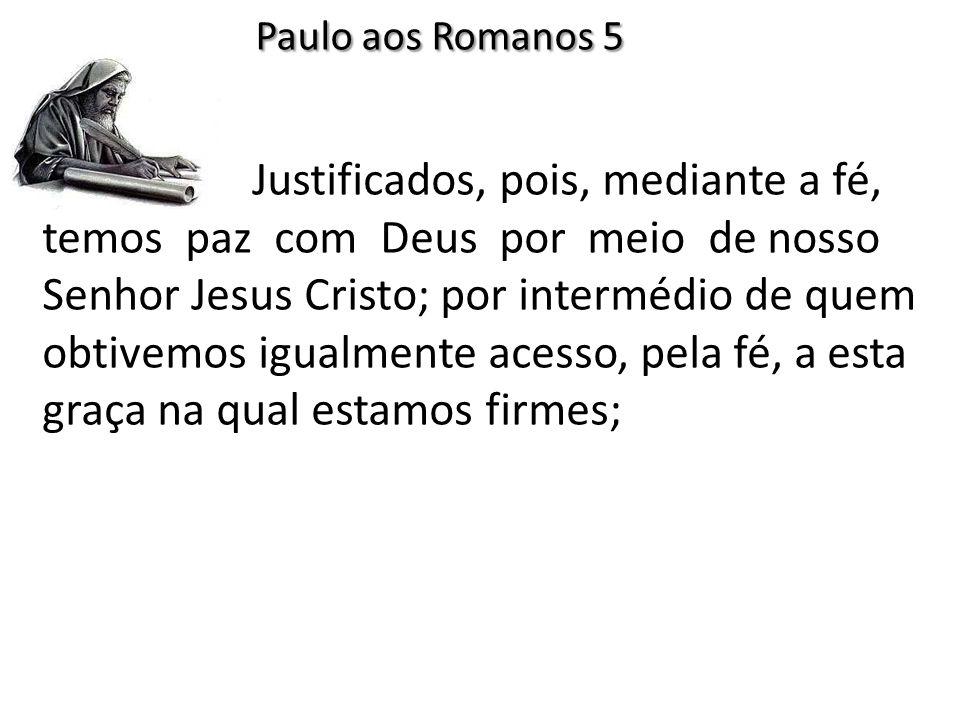 Justificados, pois, mediante a fé, temos paz com Deus por meio de nosso Senhor Jesus Cristo; por intermédio de quem obtivemos igualmente acesso, pela fé, a esta graça na qual estamos firmes; Paulo aos Romanos 5