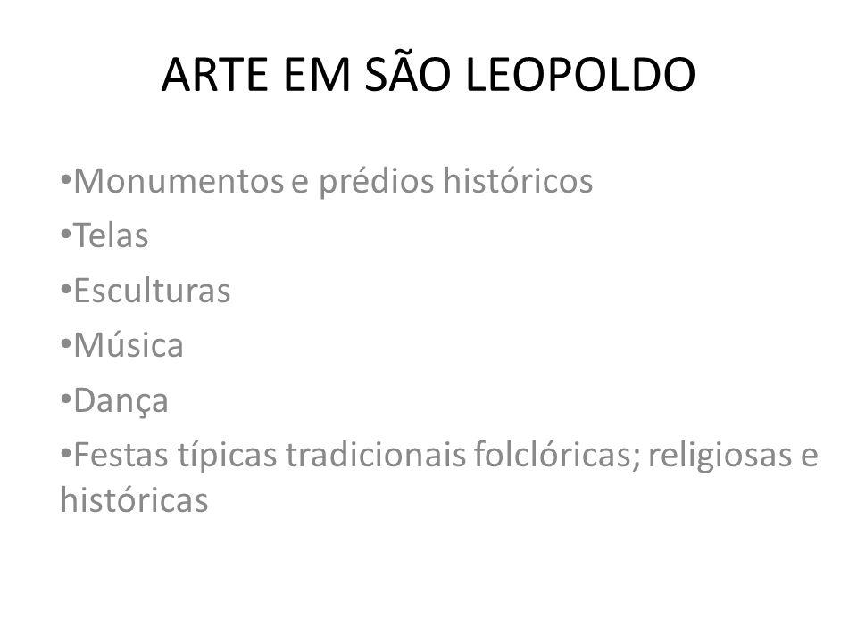 ARTE EM SÃO LEOPOLDO Monumentos e prédios históricos Telas Esculturas Música Dança Festas típicas tradicionais folclóricas; religiosas e históricas