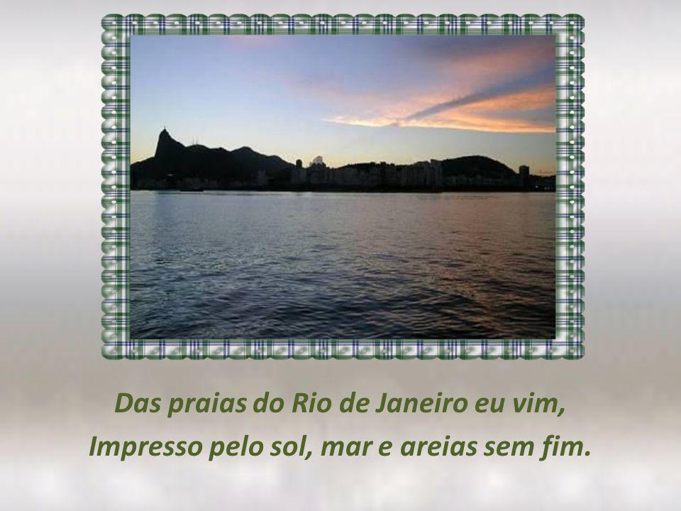 Das praias do Rio de Janeiro eu vim, Impresso pelo sol, mar e areias sem fim.