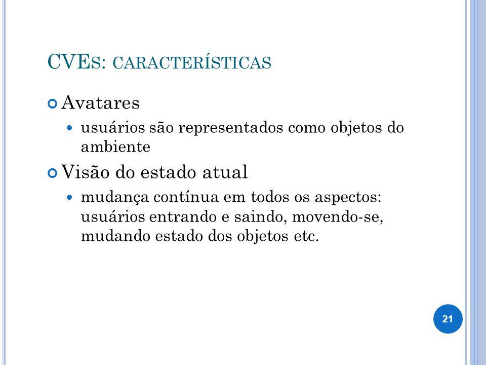 CVE S : CARACTERÍSTICAS Avatares usuários são representados como objetos do ambiente Visão do estado atual mudança contínua em todos os aspectos: usuários entrando e saindo, movendo-se, mudando estado dos objetos etc.