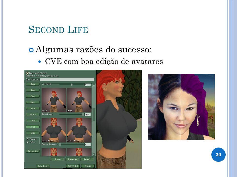 S ECOND L IFE Algumas razões do sucesso: CVE com boa edição de avatares 30