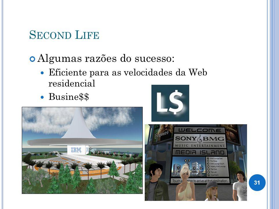 S ECOND L IFE Algumas razões do sucesso: Eficiente para as velocidades da Web residencial Busine$$ 31
