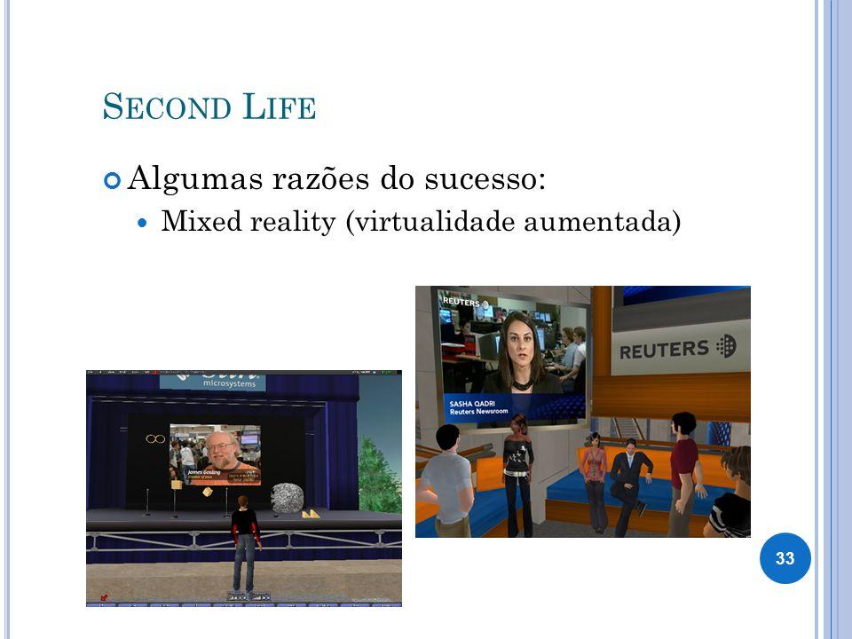 S ECOND L IFE Algumas razões do sucesso: Mixed reality (virtualidade aumentada) 33