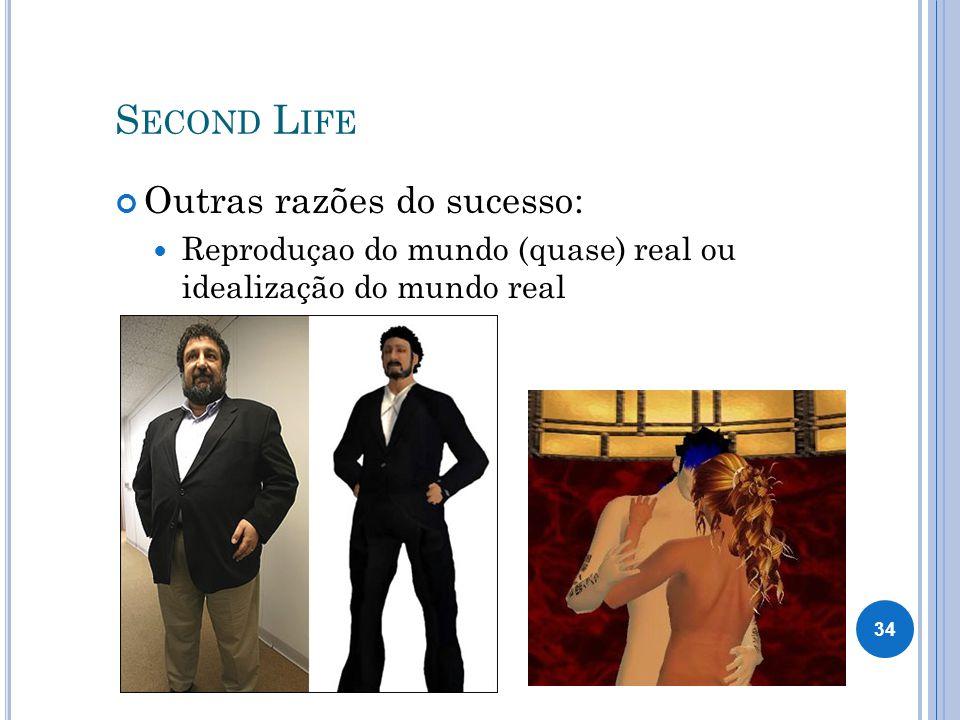 S ECOND L IFE Outras razões do sucesso: Reproduçao do mundo (quase) real ou idealização do mundo real 34