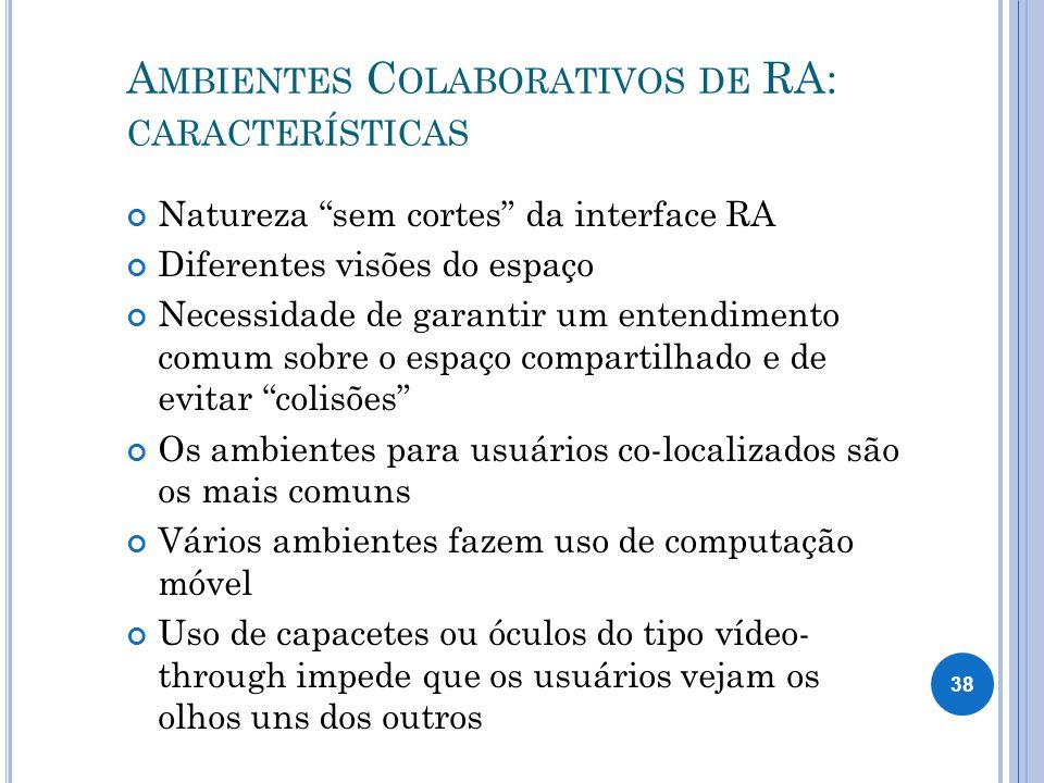 A MBIENTES C OLABORATIVOS DE RA: CARACTERÍSTICAS Natureza sem cortes da interface RA Diferentes visões do espaço Necessidade de garantir um entendimento comum sobre o espaço compartilhado e de evitar colisões Os ambientes para usuários co-localizados são os mais comuns Vários ambientes fazem uso de computação móvel Uso de capacetes ou óculos do tipo vídeo- through impede que os usuários vejam os olhos uns dos outros 38