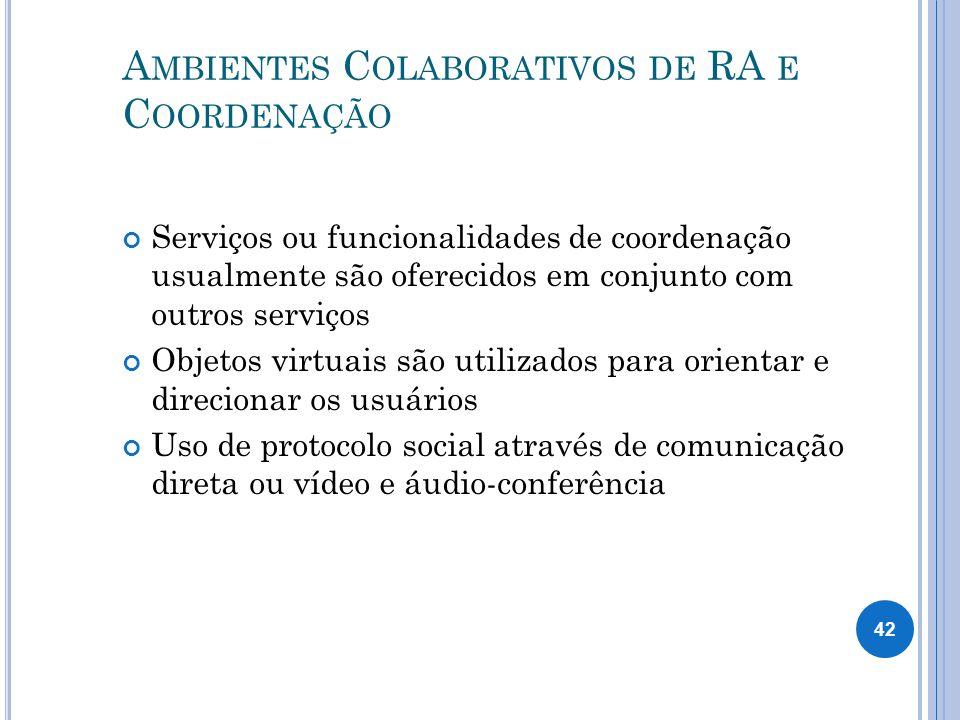 A MBIENTES C OLABORATIVOS DE RA E C OORDENAÇÃO Serviços ou funcionalidades de coordenação usualmente são oferecidos em conjunto com outros serviços Objetos virtuais são utilizados para orientar e direcionar os usuários Uso de protocolo social através de comunicação direta ou vídeo e áudio-conferência 42