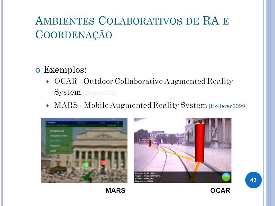 A MBIENTES C OLABORATIVOS DE RA E C OORDENAÇÃO Exemplos: OCAR - Outdoor Collaborative Augmented Reality System [Feiner 2004] MARS - Mobile Augmented Reality System [Höllerer 1999] MARSOCAR 43