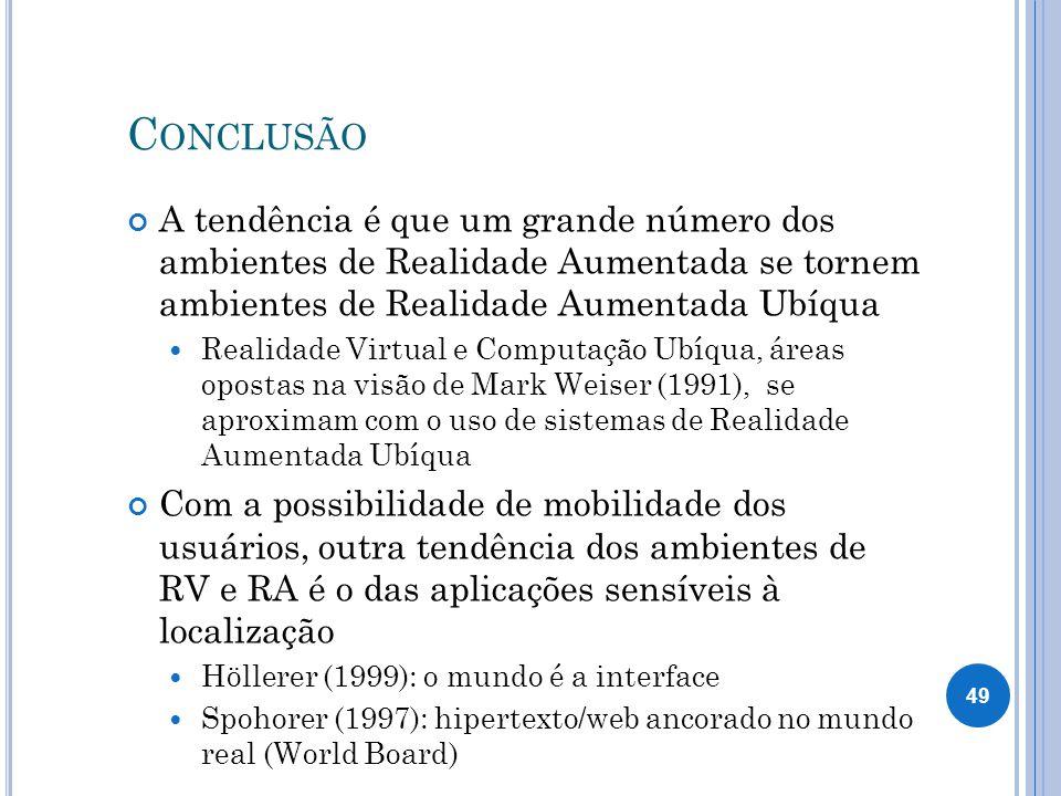 C ONCLUSÃO A tendência é que um grande número dos ambientes de Realidade Aumentada se tornem ambientes de Realidade Aumentada Ubíqua Realidade Virtual e Computação Ubíqua, áreas opostas na visão de Mark Weiser (1991), se aproximam com o uso de sistemas de Realidade Aumentada Ubíqua Com a possibilidade de mobilidade dos usuários, outra tendência dos ambientes de RV e RA é o das aplicações sensíveis à localização Höllerer (1999): o mundo é a interface Spohorer (1997): hipertexto/web ancorado no mundo real (World Board) 49
