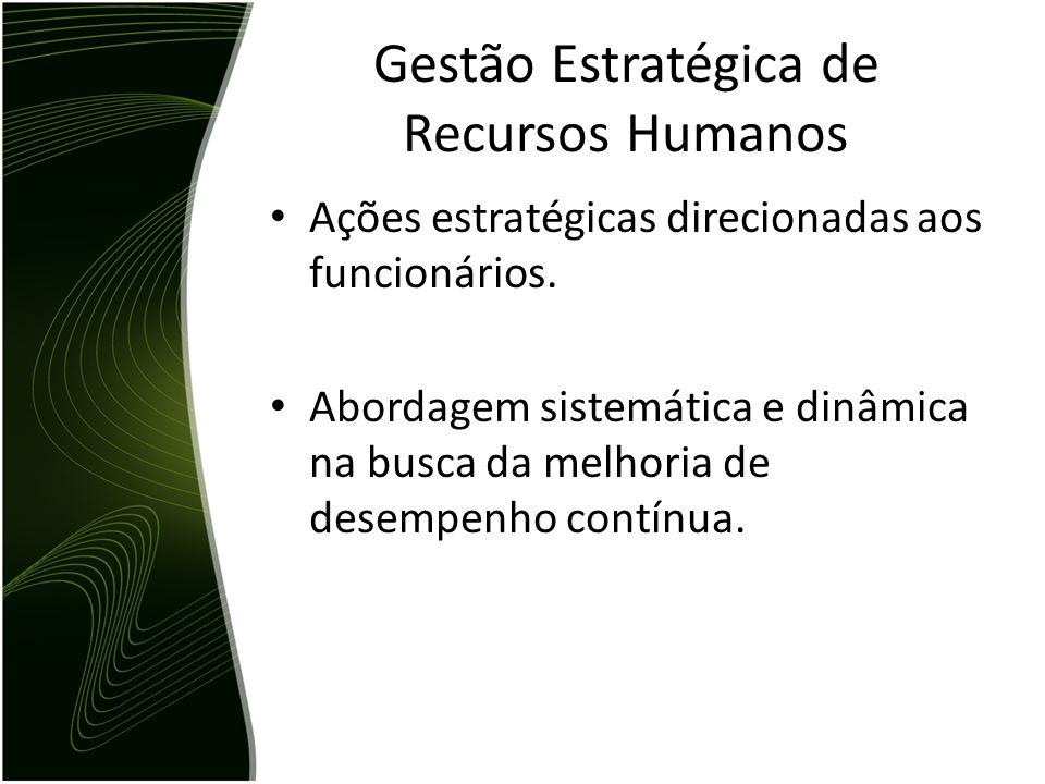 Gestão Estratégica de Recursos Humanos Ações estratégicas direcionadas aos funcionários. Abordagem sistemática e dinâmica na busca da melhoria de dese