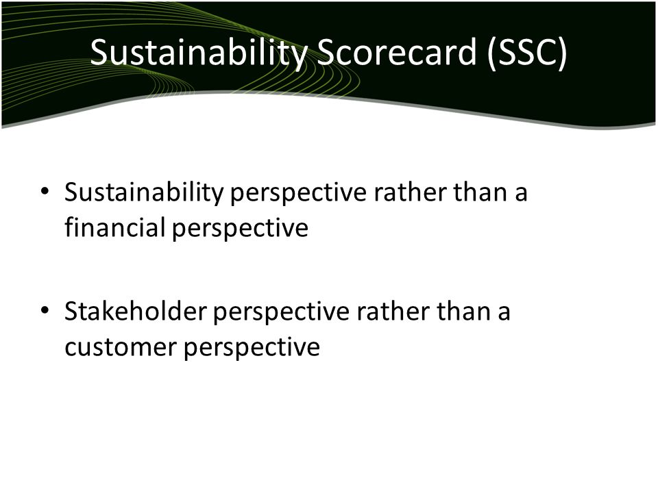 Sustainability Scorecard (SSC) Sustainability perspective rather than a financial perspective Stakeholder perspective rather than a customer perspective