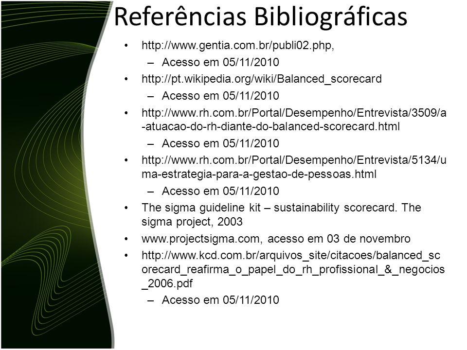 Referências Bibliográficas http://www.gentia.com.br/publi02.php, –Acesso em 05/11/2010 http://pt.wikipedia.org/wiki/Balanced_scorecard –Acesso em 05/1