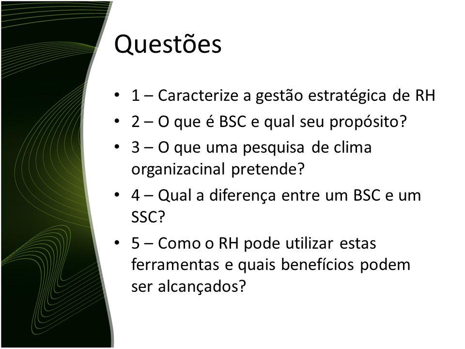 Questões 1 – Caracterize a gestão estratégica de RH 2 – O que é BSC e qual seu propósito? 3 – O que uma pesquisa de clima organizacinal pretende? 4 –