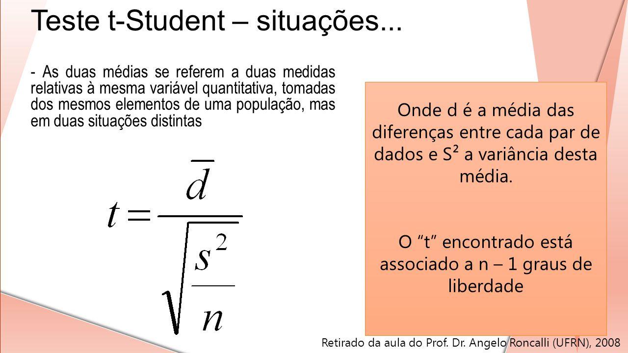 Teste t-Student – situações... Onde d é a média das diferenças entre cada par de dados e S² a variância desta média. O t encontrado está associado a n