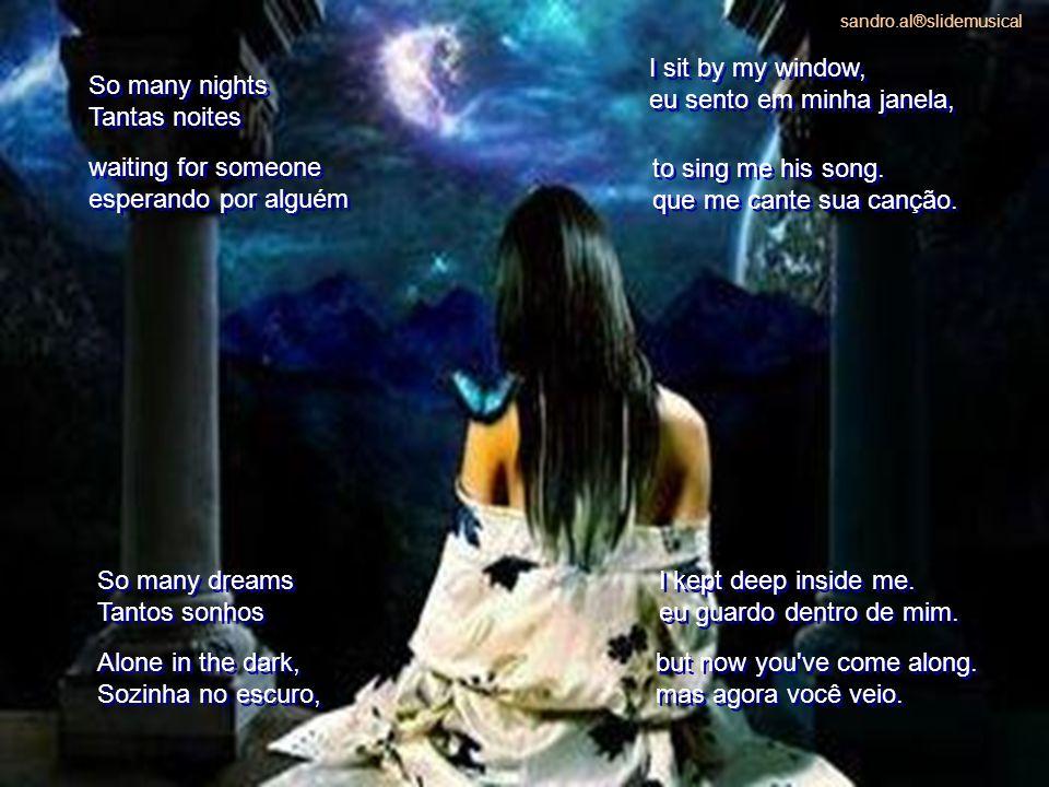 So many nights Tantas noites So many nights Tantas noites I sit by my window, eu sento em minha janela, I sit by my window, eu sento em minha janela, waiting for someone esperando por alguém waiting for someone esperando por alguém to sing me his song.