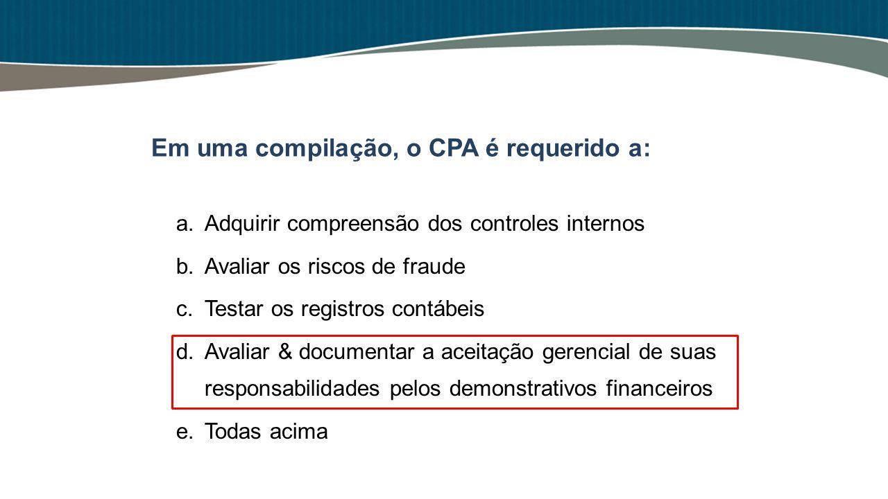 Em uma compilação, o CPA é requerido a: a.Adquirir compreensão dos controles internos b.Avaliar os riscos de fraude c.Testar os registros contábeis d.