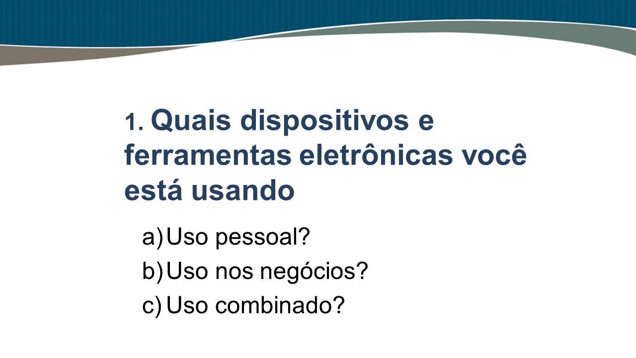 a)Uso pessoal? b)Uso nos negócios? c)Uso combinado? 1. Quais dispositivos e ferramentas eletrônicas você está usando