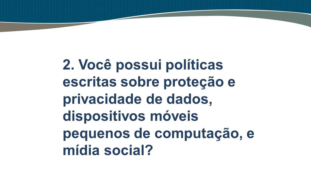 2. Você possui políticas escritas sobre proteção e privacidade de dados, dispositivos móveis pequenos de computação, e mídia social?