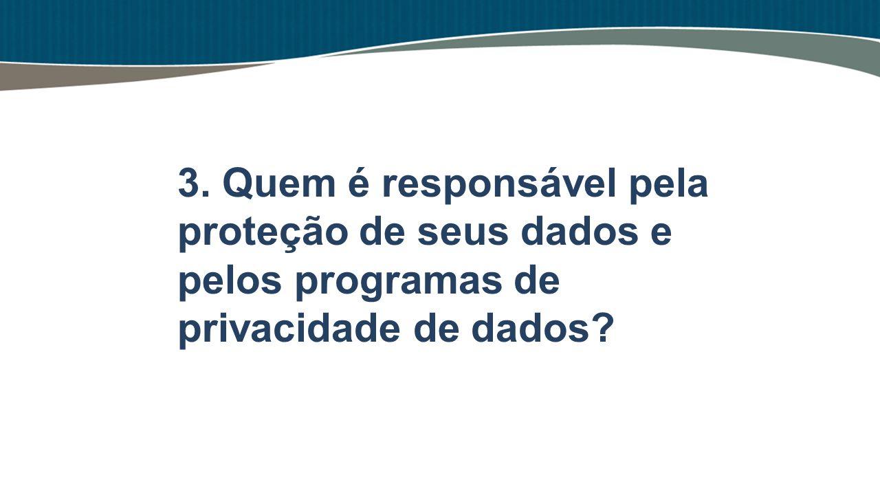 3. Quem é responsável pela proteção de seus dados e pelos programas de privacidade de dados?