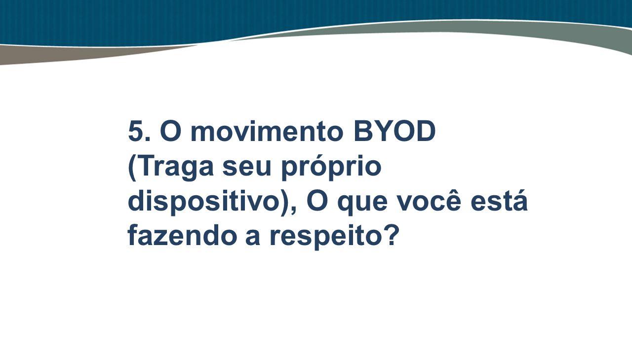 5. O movimento BYOD (Traga seu próprio dispositivo), O que você está fazendo a respeito?