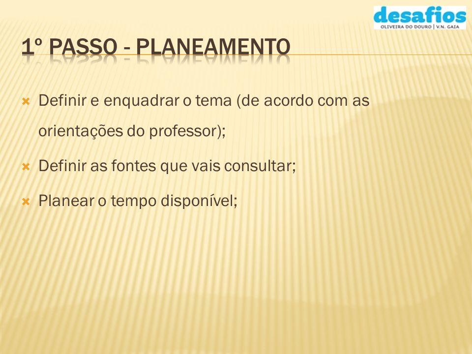 Definir e enquadrar o tema (de acordo com as orientações do professor); Definir as fontes que vais consultar; Planear o tempo disponível;