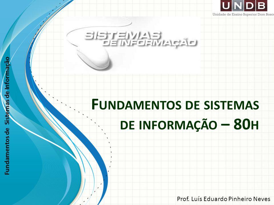 Fundamentos de Sistemas de Informação F UNDAMENTOS DE SISTEMAS DE INFORMAÇÃO – 80 H Prof. Luís Eduardo Pinheiro Neves