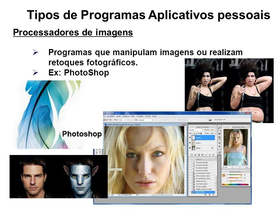 Tipos de Programas Aplicativos pessoais Processadores de imagens Programas que manipulam imagens ou realizam retoques fotográficos. Ex: PhotoShop