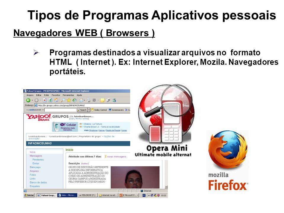 Tipos de Programas Aplicativos pessoais Navegadores WEB ( Browsers ) Programas destinados a visualizar arquivos no formato HTML ( Internet ). Ex: Inte