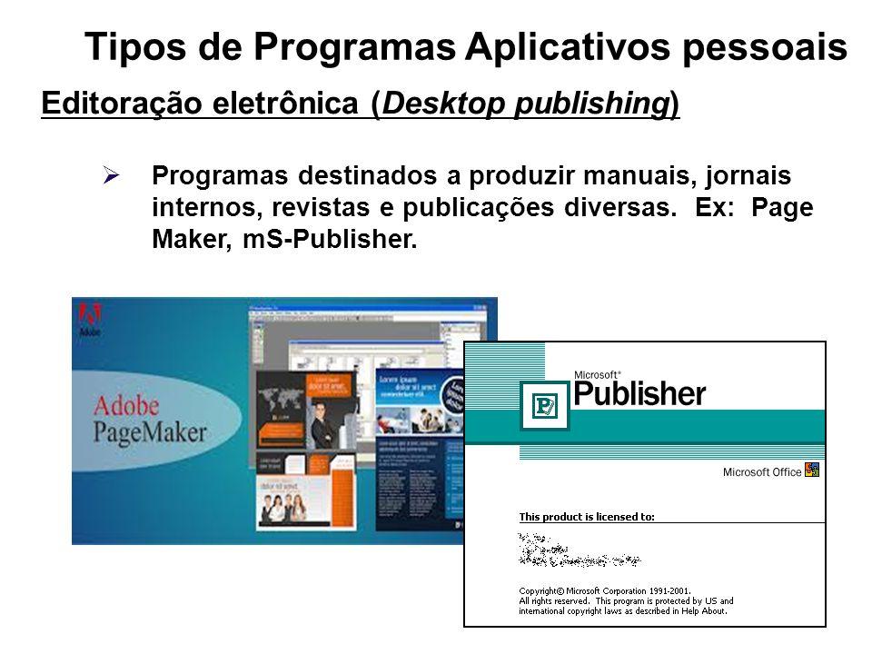 Tipos de Programas Aplicativos pessoais Editoração eletrônica (Desktop publishing) Programas destinados a produzir manuais, jornais internos, revistas