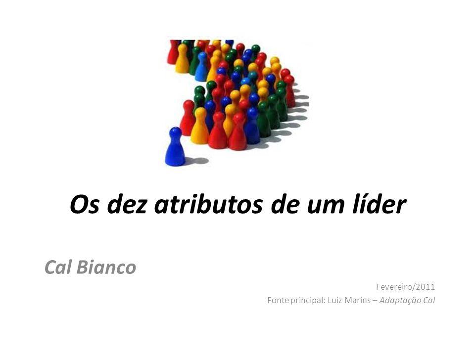Os dez atributos de um líder Cal Bianco Fevereiro/2011 Fonte principal: Luiz Marins – Adaptação Cal