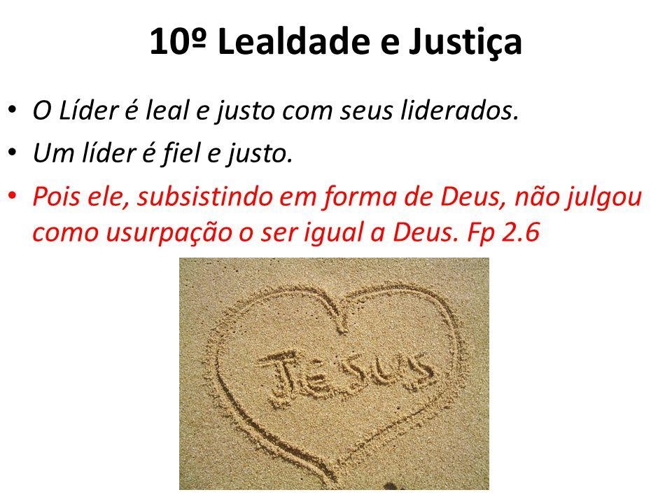 10º Lealdade e Justiça O Líder é leal e justo com seus liderados. Um líder é fiel e justo. Pois ele, subsistindo em forma de Deus, não julgou como usu