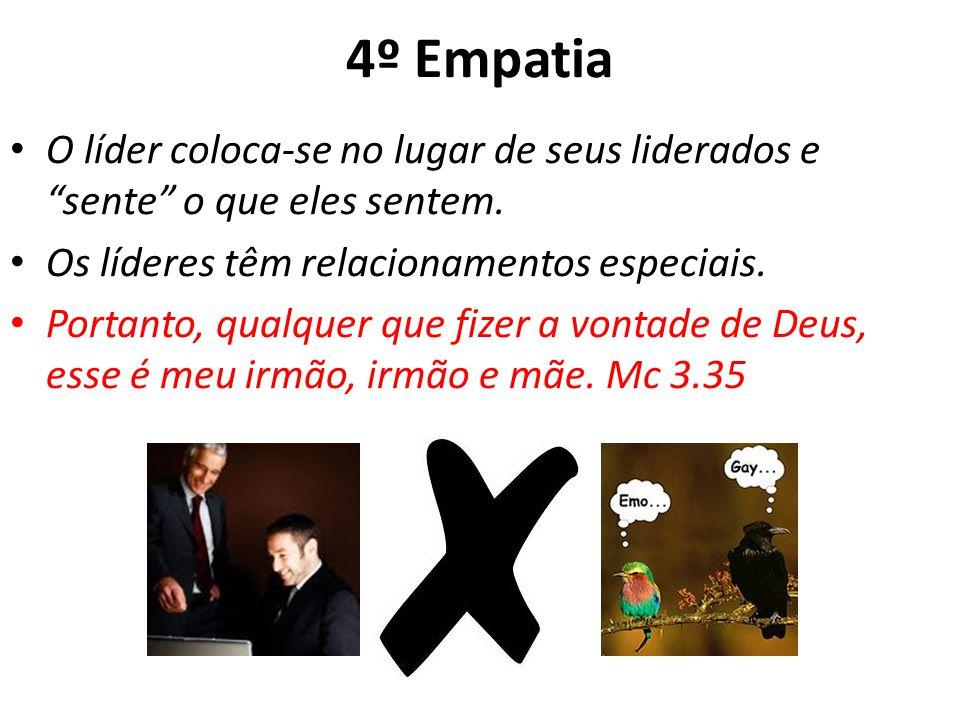 4º Empatia O líder coloca-se no lugar de seus liderados e sente o que eles sentem. Os líderes têm relacionamentos especiais. Portanto, qualquer que fi