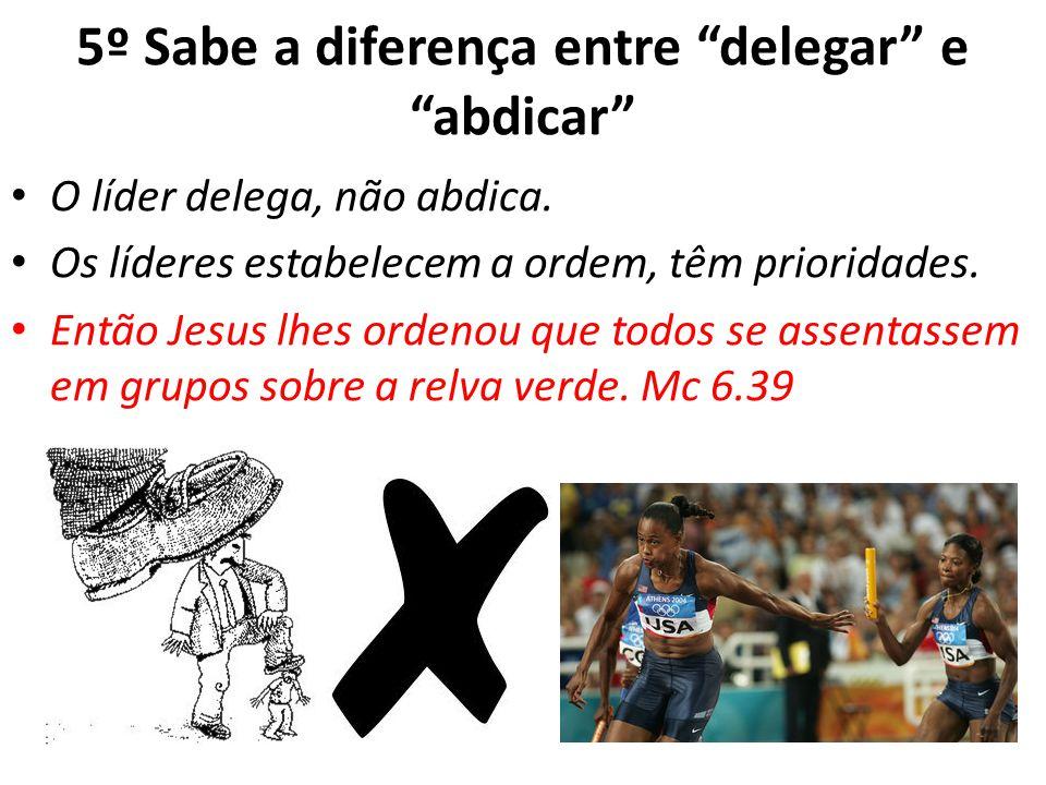 5º Sabe a diferença entre delegar e abdicar O líder delega, não abdica. Os líderes estabelecem a ordem, têm prioridades. Então Jesus lhes ordenou que