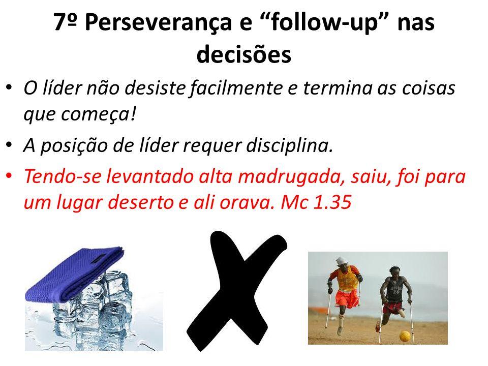 7º Perseverança e follow-up nas decisões O líder não desiste facilmente e termina as coisas que começa.