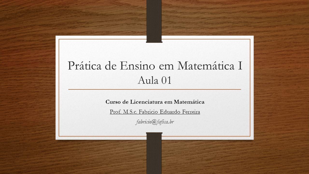 Prática de Ensino em Matemática I Aula 01 Curso de Licenciatura em Matemática Prof. M.S.c. Fabricio Eduardo Ferreira fabricio@fafica.br