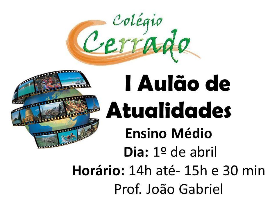 I Aulão de Atualidades Ensino Médio Dia: 1º de abril Horário: 14h até- 15h e 30 min Prof. João Gabriel