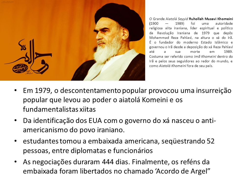 O Grande Aiatolá Sayyid Ruhollah Musavi Khomeini (1900 1989) foi uma autoridade religiosa xiita iraniana, líder espiritual e político da Revolução Iraniana de 1979 que depôs Mohammad Reza Pahlavi, na altura o xá do Irã.