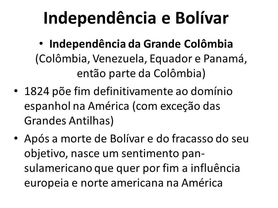 Independência e Bolívar Independência da Grande Colômbia (Colômbia, Venezuela, Equador e Panamá, então parte da Colômbia) 1824 põe fim definitivamente