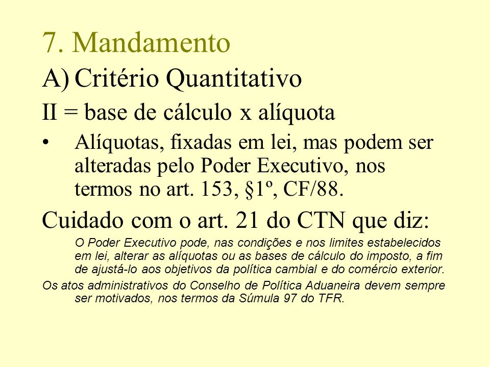 7. Mandamento A)Critério Quantitativo II = base de cálculo x alíquota Alíquotas, fixadas em lei, mas podem ser alteradas pelo Poder Executivo, nos ter