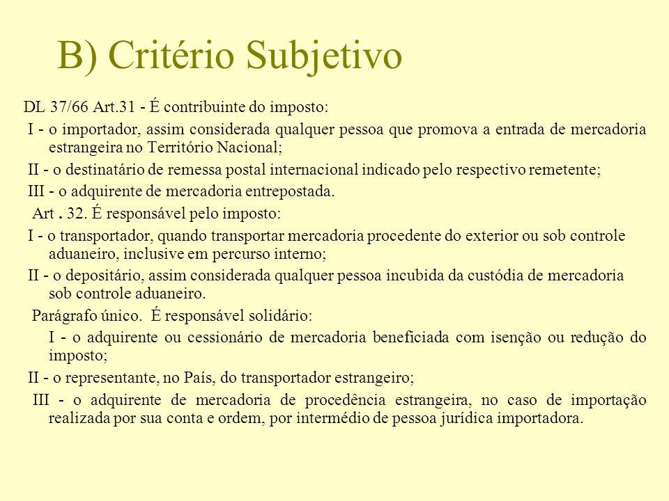 B) Critério Subjetivo DL 37/66 Art.31 - É contribuinte do imposto: I - o importador, assim considerada qualquer pessoa que promova a entrada de mercad