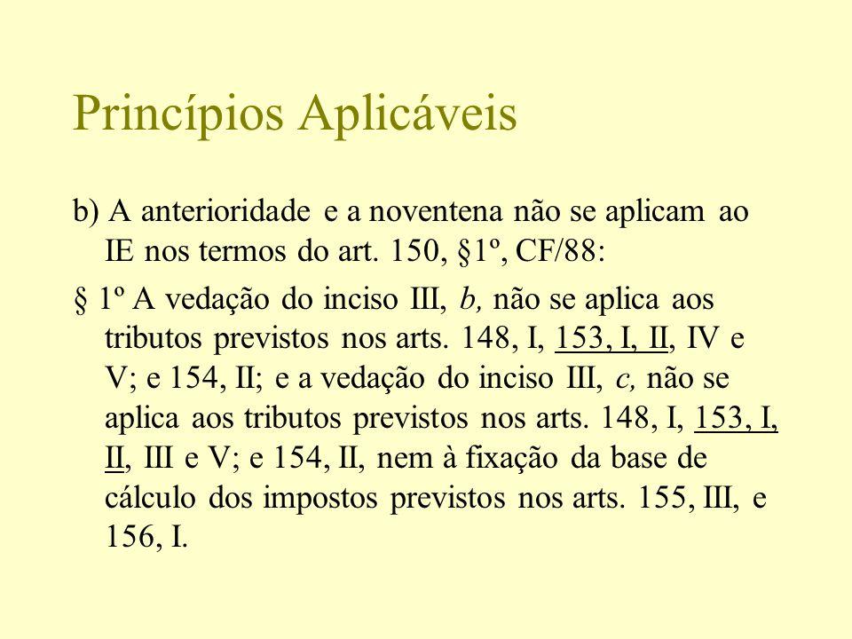 Princípios Aplicáveis b) A anterioridade e a noventena não se aplicam ao IE nos termos do art. 150, §1º, CF/88: § 1º A vedação do inciso III, b, não s