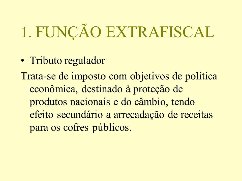 1. FUNÇÃO EXTRAFISCAL Tributo regulador Trata-se de imposto com objetivos de política econômica, destinado à proteção de produtos nacionais e do câmbi