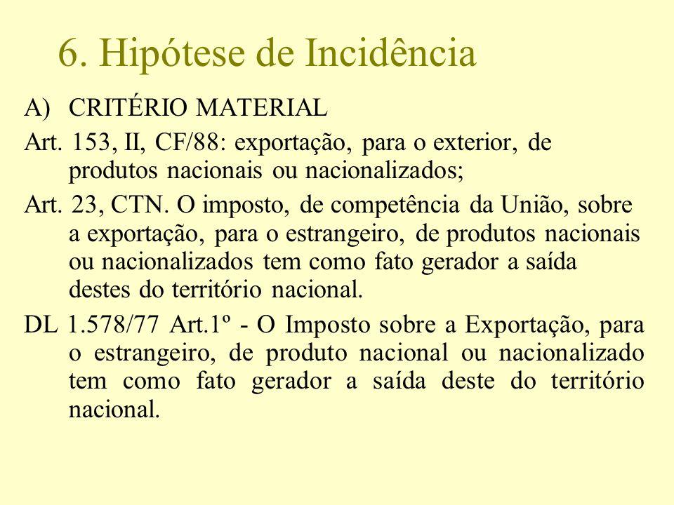 6. Hipótese de Incidência A)CRITÉRIO MATERIAL Art. 153, II, CF/88: exportação, para o exterior, de produtos nacionais ou nacionalizados; Art. 23, CTN.
