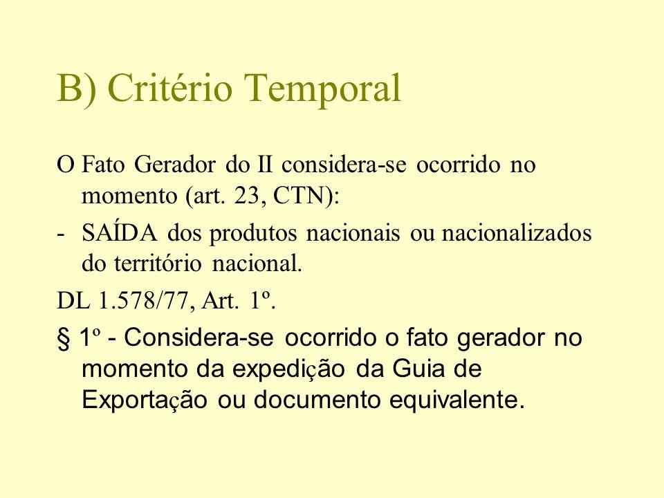B) Critério Temporal O Fato Gerador do II considera-se ocorrido no momento (art. 23, CTN): -SAÍDA dos produtos nacionais ou nacionalizados do territór