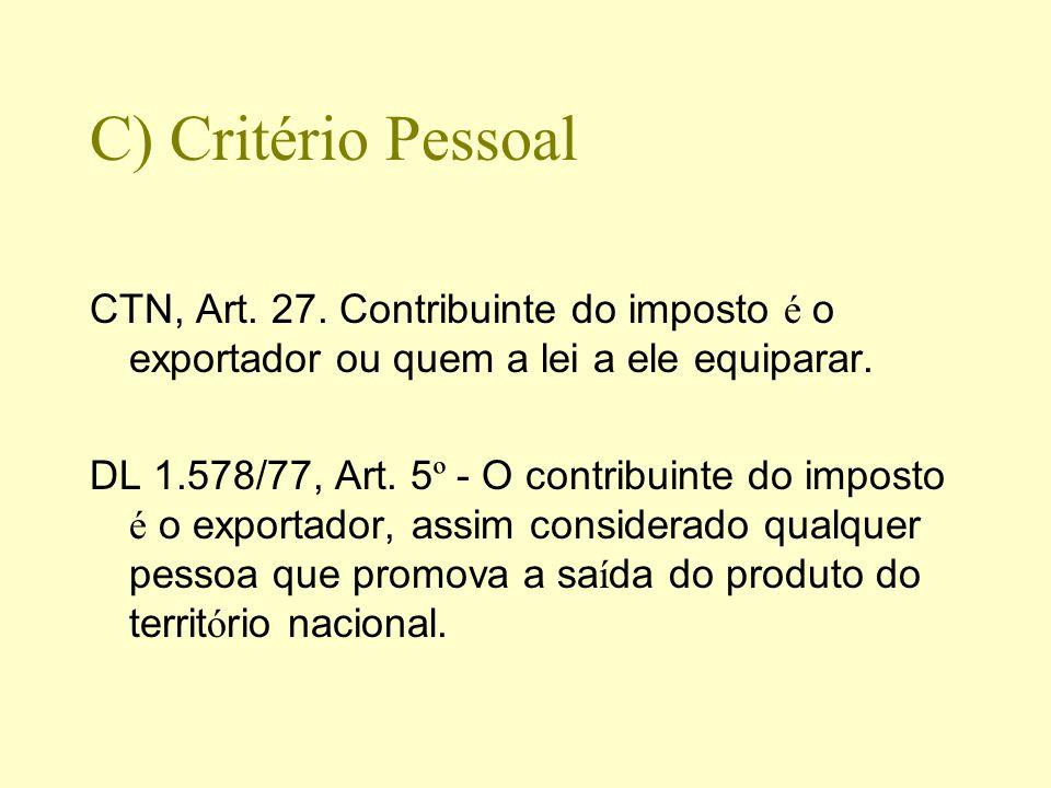 C) Critério Pessoal CTN, Art. 27. Contribuinte do imposto é o exportador ou quem a lei a ele equiparar. DL 1.578/77, Art. 5 º - O contribuinte do impo