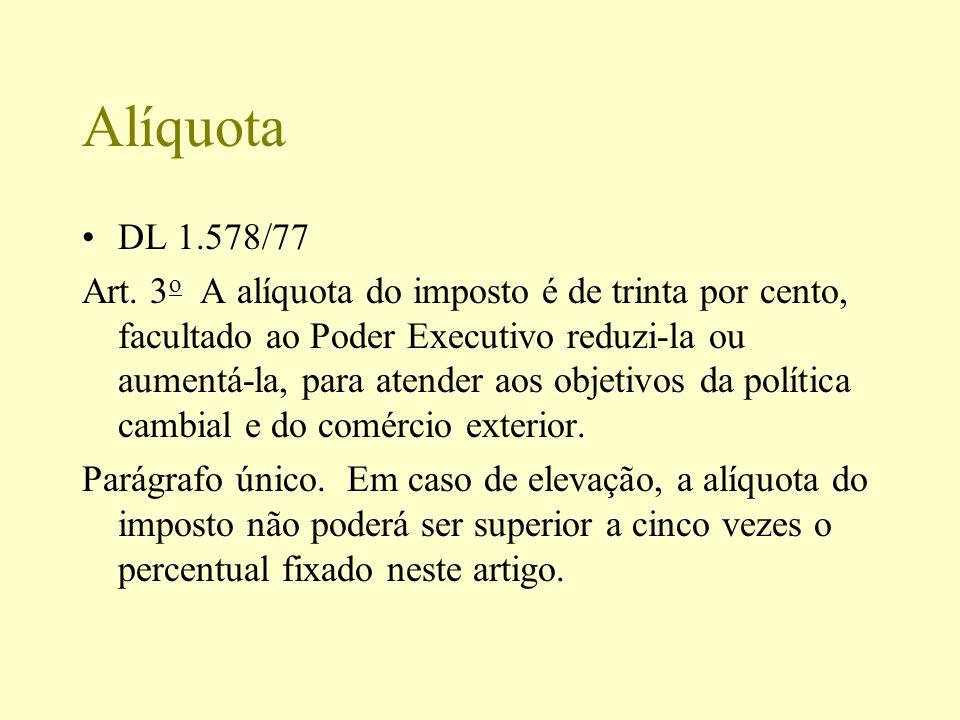 Alíquota DL 1.578/77 Art. 3 o A alíquota do imposto é de trinta por cento, facultado ao Poder Executivo reduzi-la ou aumentá-la, para atender aos obje