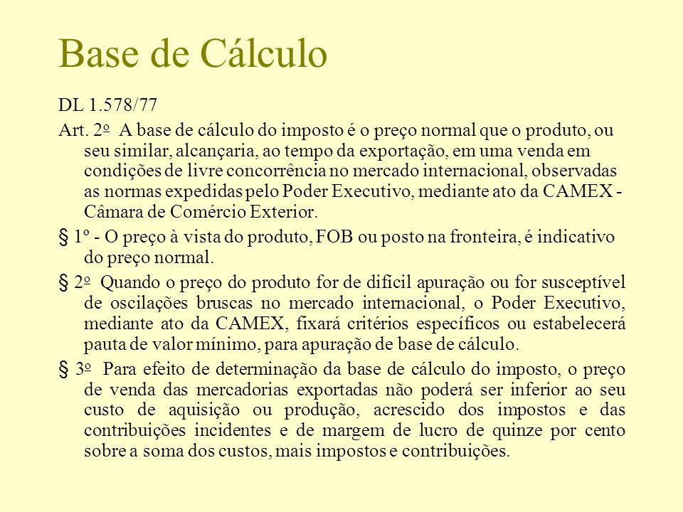 Base de Cálculo DL 1.578/77 Art. 2 o A base de cálculo do imposto é o preço normal que o produto, ou seu similar, alcançaria, ao tempo da exportação,