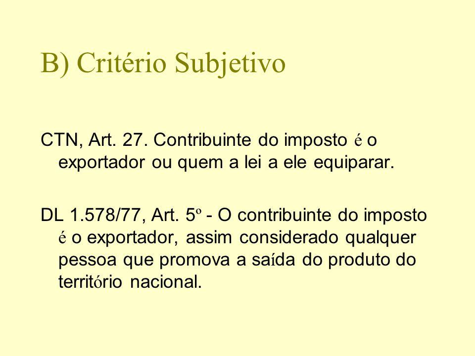 B) Critério Subjetivo CTN, Art. 27. Contribuinte do imposto é o exportador ou quem a lei a ele equiparar. DL 1.578/77, Art. 5 º - O contribuinte do im