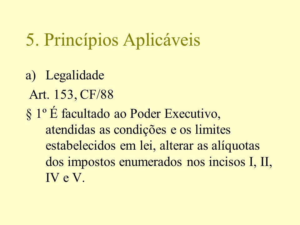 5. Princípios Aplicáveis a)Legalidade Art. 153, CF/88 § 1º É facultado ao Poder Executivo, atendidas as condições e os limites estabelecidos em lei, a